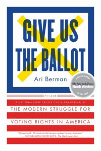 Give Us The Ballot: The Modern Struggle For Voting Rights in America, Written By Ari Berman, A Notable Book of the Year by The New York Time Book Review, A National Book Critics Circle Award Finalist