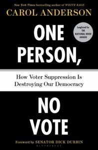 One Person, No Vote: How Voter Suppression is Destroying Our Democracy, Written by Carol Anderson, New York Times bestselling author of White Rage, Foreword by Senator Dick Durbin, Longlisted for the National Book Award